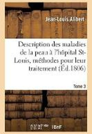 Description Des Maladies de la Peau Observ es l'H pital Saint-Louis, Et Exposition Tome 3