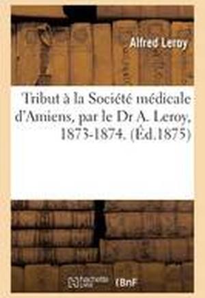 Tribut � La Soci�t� M�dicale d'Amiens, Par Le Dr A. Leroy, 1873-1874.