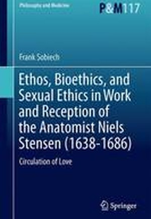 Ethos, Bioethics, and Sexual Ethics in Work and Reception of the Anatomist Niels Stensen (1638-1686) 2016