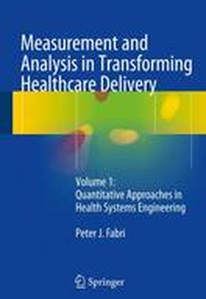 Measurement and Analysis in Transforming Healthcare Delivery 2016: Quantitative Approaches in Health Systems Engineering Volume 1