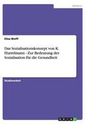 Das Sozialisationskonzept Von K. Hurrelmann - Zur Bedeutung Der Sozialisation Fur Die Gesundheit