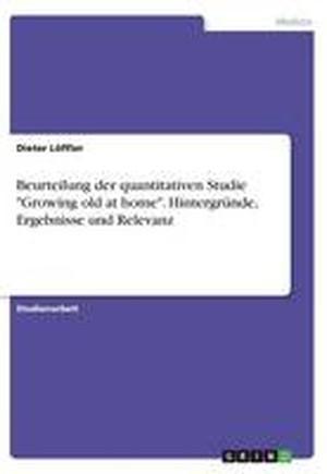 """Beurteilung Der Quantitativen Studie """"Growing Old at Home."""" Hintergrunde, Ergebnisse Und Relevanz"""