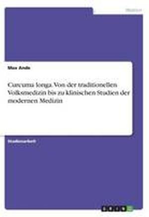 Curcuma Longa. Von Der Traditionellen Volksmedizin Bis Zu Klinischen Studien Der Modernen Medizin