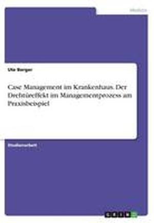 Case Management Im Krankenhaus. Der Drehtureffekt Im Managementprozess Am Praxisbeispiel