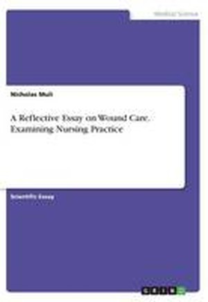 A Reflective Essay on Wound Care. Examining Nursing Practice