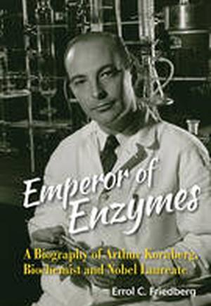 Emperor of Enzymes: A Biography of Arthur Kornberg, Biochemist and Nobel Laureate