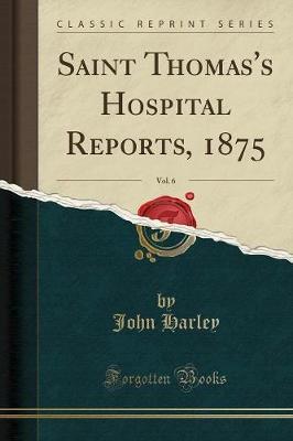 Saint Thomas's Hospital Reports, 1875, Vol. 6 (Classic Reprint)