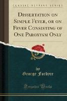 Dissertation on Simple Fever, or on Fever Consisting of One Paroxysm Only (Classic Reprint)