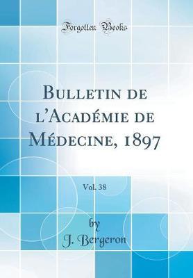 Bulletin de l'Acad mie de M decine, 1897, Vol. 38 (Classic Reprint)