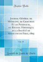 Journal G n ral de M decine, de Chirurgie Et de Pharmacie, Ou Recueil P riodique de la Soci t de M decine de Paris, 1809, Vol. 35 (Classic Reprint)