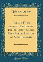 Twenty-Fifth Annual Report of the Trustees of the Free Public Library of New Bedford (Classic Reprint)