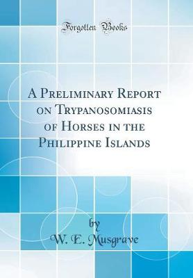 A Preliminary Report on Trypanosomiasis of Horses in the Philippine Islands (Classic Reprint)