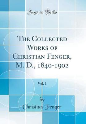 The Collected Works of Christian Fenger, M. D., 1840-1902, Vol. 1 (Classic Reprint)