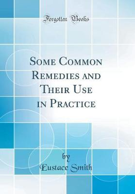 Some Common Remedies and Their Use in Practice (Classic Reprint)