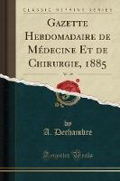 Gazette Hebdomadaire de M decine Et de Chirurgie, 1885, Vol. 22 (Classic Reprint)