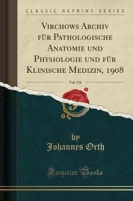 Virchows Archiv F r Pathologische Anatomie Und Physiologie Und F r Klinische Medizin, 1908, Vol. 194 (Classic Reprint)