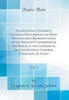 International University Lectures, Delivered by the Most Distinguished Representatives of the Greatest Universities of the World, at the Congress of Arts and Science, Universal Exposition, St. Louis, Vol. 5 (Classic Reprint)