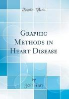Graphic Methods in Heart Disease (Classic Reprint)