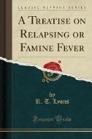 A Treatise on Relapsing or Famine Fever (Classic Reprint)