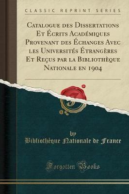 Catalogue Des Dissertations Et crits Acad miques Provenant Des changes Avec Les Universit s trang res Et Re us Par La Biblioth que Nationale En 1904 (Classic Reprint)