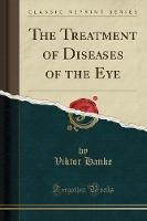 The Treatment of Diseases of the Eye (Classic Reprint)