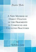A New Method of Direct Fixation of the Fragments in Compound and Ununited Fractures (Classic Reprint)