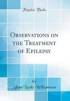 Observations on the Treatment of Epilepsy (Classic Reprint)