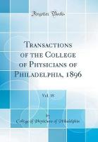 Transactions of the College of Physicians of Philadelphia, 1896, Vol. 18 (Classic Reprint)