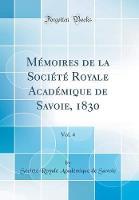 M moires de la Soci t Royale Acad mique de Savoie, 1830, Vol. 4 (Classic Reprint)