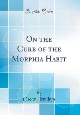 On the Cure of the Morphia Habit (Classic Reprint)