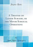 A Treatise on Lesser Surgery, or the Minor Surgical Operations (Classic Reprint)