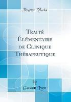 Trait l mentaire de Clinique Th rapeutique (Classic Reprint)