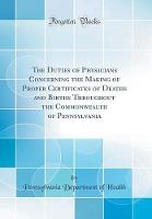 The Duties of Physicians Concerning the Making of Proper Certificates of Deaths and Births Throughout the Commonwealth of Pennsylvania (Classic Reprint)