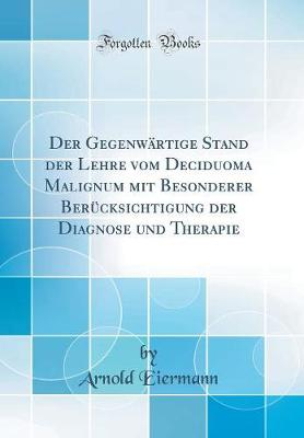 Der Gegenw rtige Stand Der Lehre Vom Deciduoma Malignum Mit Besonderer Ber cksichtigung Der Diagnose Und Therapie (Classic Reprint)