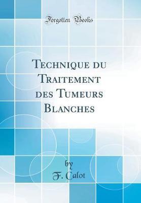 Technique Du Traitement Des Tumeurs Blanches (Classic Reprint)