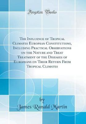 The Influence of Tropical Climates European Constitutions, Including Practical Observations on the Nature and Treat Treatment of the Diseases of Europeans on Their Return from Tropical Climates (Classic Reprint)