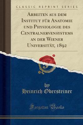 Arbeiten Aus Dem Institut F r Anatomie Und Physiologie Des Centralnervensystems an Der Wiener Universit t, 1892 (Classic Reprint)