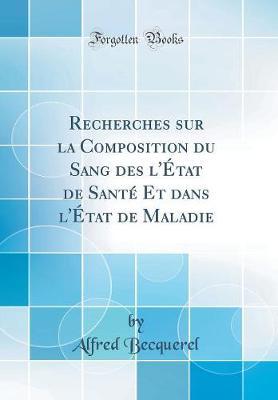 Recherches Sur La Composition Du Sang Des l' tat de Sant Et Dans l' tat de Maladie (Classic Reprint)