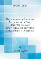 Recherches Sur Plusieurs Maladies de la Peau, R put es Rares Ou Exotiques, Qu'il Convient de Rattacher a la Syphilis (Classic Reprint)