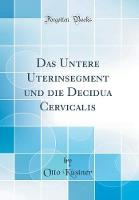 Das Untere Uterinsegment Und Die Decidua Cervicalis (Classic Reprint)