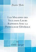 Les Maladies Des Yeux Dans Leurs Rapports Avec La Pathologie Generale (Classic Reprint)