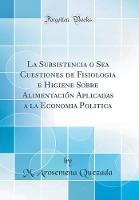 La Subsistencia O Sea Cuestiones de Fisiologia E Higiene Sobre Alimentacion Aplicadas a la Economia Politica (Classic Reprint)