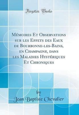 M moires Et Observations Sur Les Effets Des Eaux de Bourbonne-Les-Bains, En Champagne, Dans Les Maladies Hyst riques Et Chroniques (Classic Reprint)