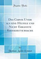 Des Cervix Uteri ALS Eine H ufige Und Nicht Erkannte Krankheitsursache (Classic Reprint)