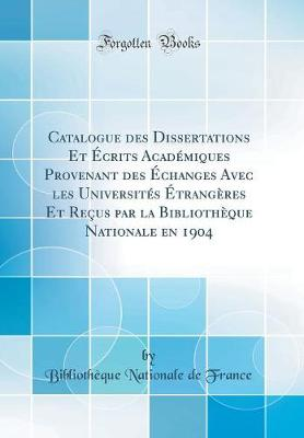 Catalogue Des Dissertations Et crits Acad miques Provenant Des changes Avec Les Universit s trang res Et Re us Par La Biblioth que Nationale En 1904 (Classic Reprint)