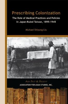Prescribing Colonization - The Role of Medical Practices and Policies in Japan-Ruled Taiwan, 1895-1945