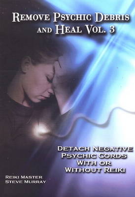 Remove Psychic Debris and Heal: Detach Negative Psychic Cords with or without Reiki v. 3