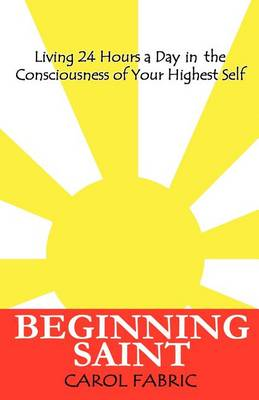 BEGINNING SAINT Living 24 Hours a Day in the Consciousness of Your Highest Self