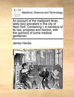 An Account of the Malignant Fever, Lalely [sic] Prevalent in the City of New-York. Containing I. a Narrative of Its Rise, Progress and Decline, with the Opinions of Some Medical Gentlemen