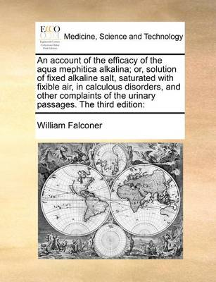 An Account of the Efficacy of the Aqua Mephitica Alkalina; Or, Solution of Fixed Alkaline Salt, Saturated with Fixible Air, in Calculous Disorders, and Other Complaints of the Urinary Passages. the Third Edition